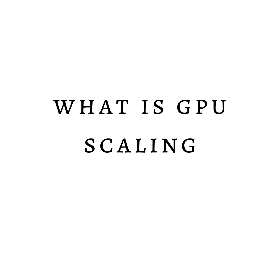 What Is Gpu Scaling – Everything You Need To Know About Gpu Scaling